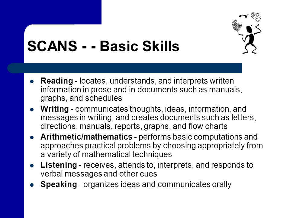 SCANS - - Basic Skills Reading - locates, understands, and interprets written information in prose and in documents such as manuals, graphs, and sched