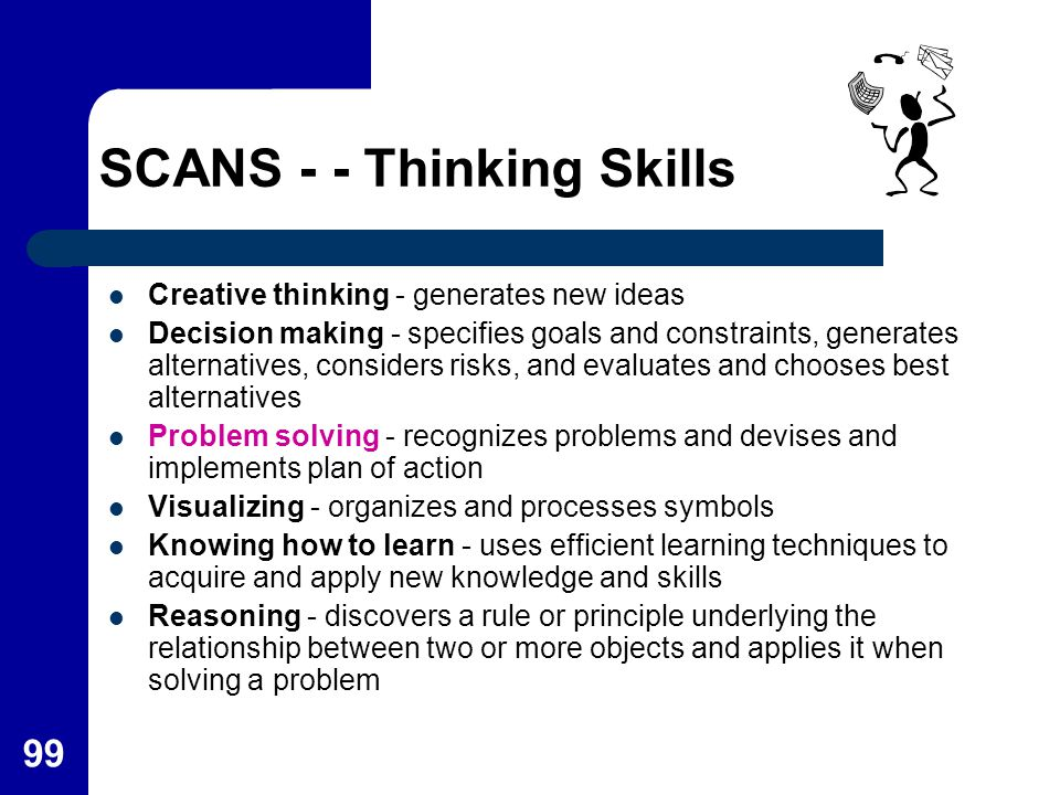 99 SCANS - - Thinking Skills Creative thinking - generates new ideas Decision making - specifies goals and constraints, generates alternatives, consid