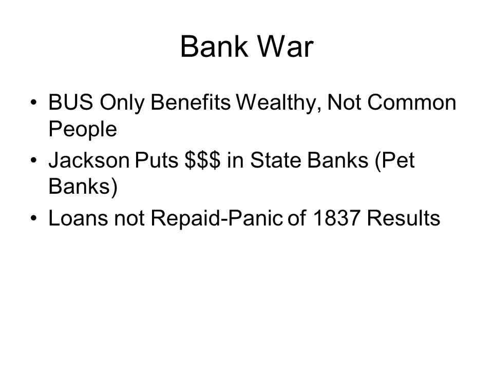 Bank War BUS Only Benefits Wealthy, Not Common People Jackson Puts $$$ in State Banks (Pet Banks) Loans not Repaid-Panic of 1837 Results