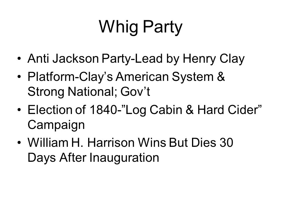 Whig Party Anti Jackson Party-Lead by Henry Clay Platform-Clay's American System & Strong National; Gov't Election of Log Cabin & Hard Cider Campaign William H.