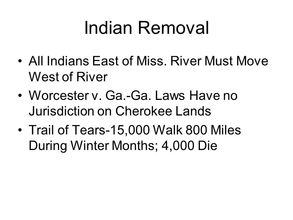 Indian Removal All Indians East of Miss. River Must Move West of River Worcester v. Ga.-Ga. Laws Have no Jurisdiction on Cherokee Lands Trail of Tears