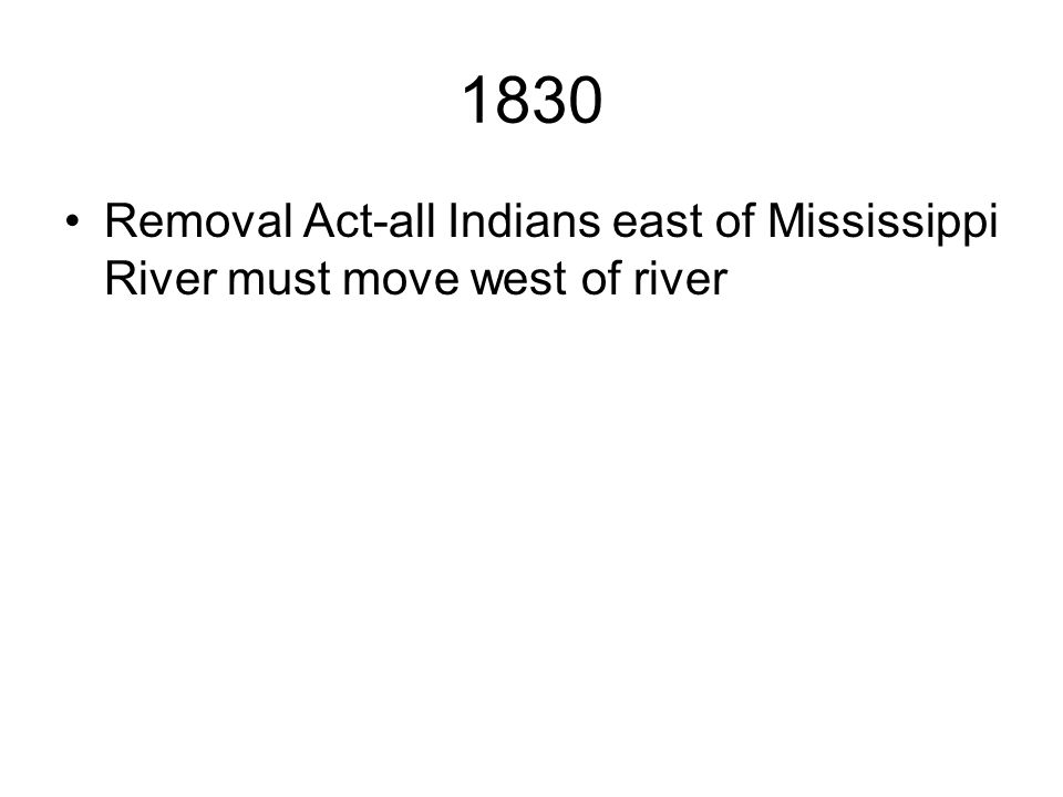 1830 Removal Act-all Indians east of Mississippi River must move west of river