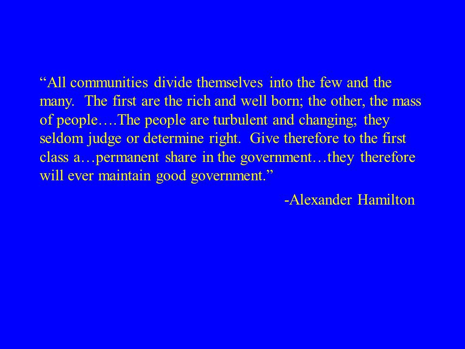 "-Alexander Hamilton ""All communities divide themselves into the few and the many. The first are the rich and well born; the other, the mass of people…"
