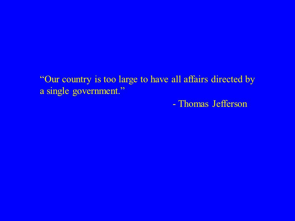 """Our country is too large to have all affairs directed by a single government."" - Thomas Jefferson"