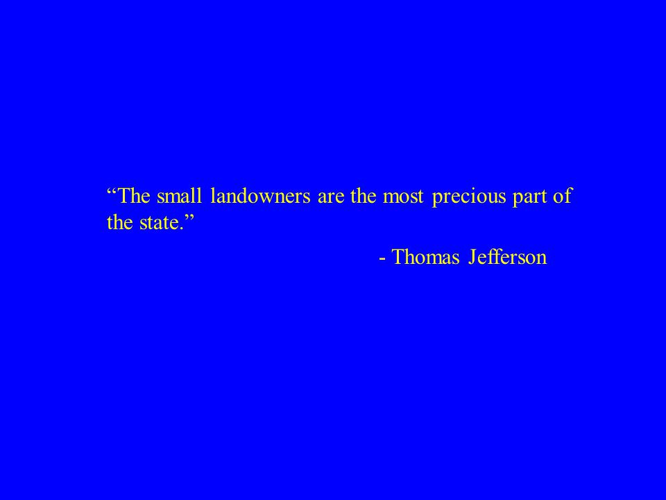 """The small landowners are the most precious part of the state."" - Thomas Jefferson"