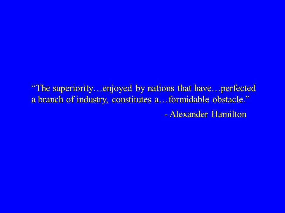 """The superiority…enjoyed by nations that have…perfected a branch of industry, constitutes a…formidable obstacle."" - Alexander Hamilton"