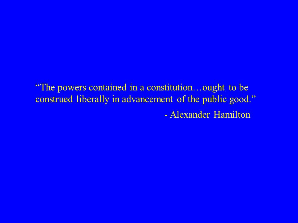 """The powers contained in a constitution…ought to be construed liberally in advancement of the public good."" - Alexander Hamilton"