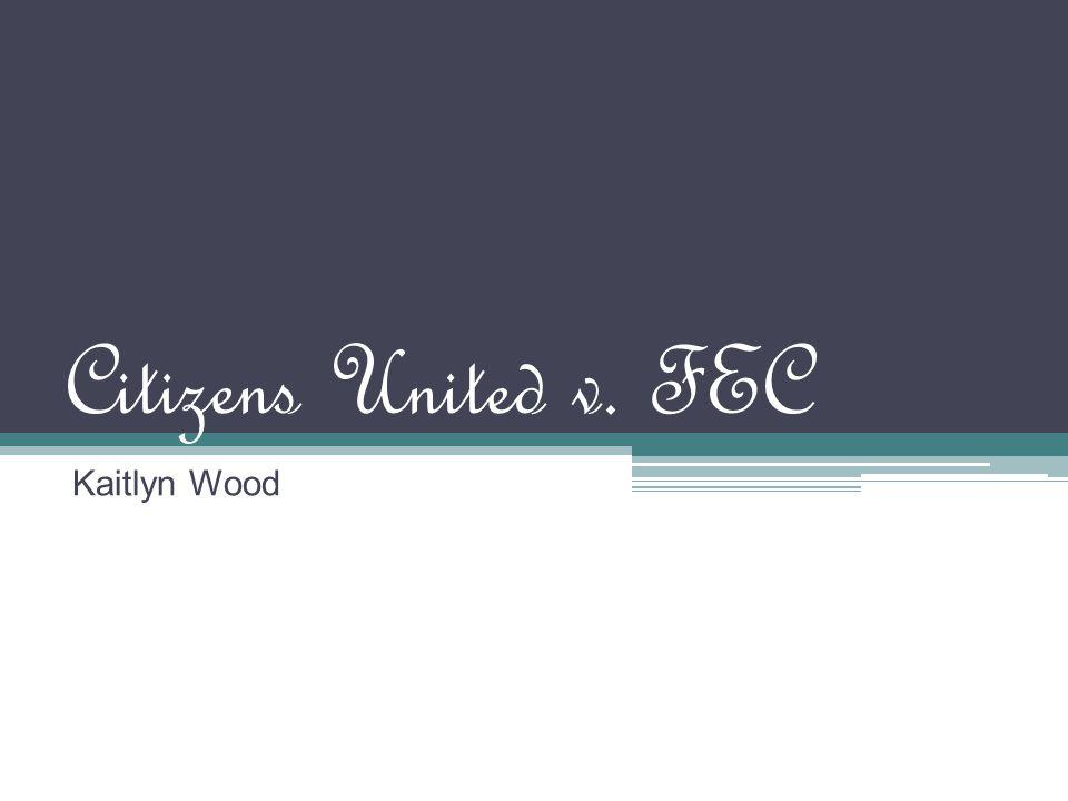Citizens United v. FEC Kaitlyn Wood
