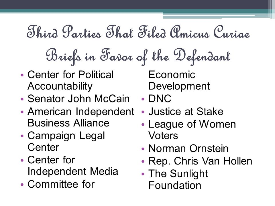 Third Parties That Filed Amicus Curiae Briefs in Favor of the Defendant Center for Political Accountability Senator John McCain American Independent Business Alliance Campaign Legal Center Center for Independent Media Committee for Economic Development DNC Justice at Stake League of Women Voters Norman Ornstein Rep.