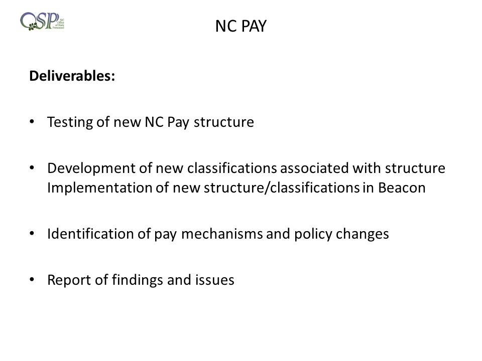 NC PAY Deliverables: Testing of new NC Pay structure Development of new classifications associated with structure Implementation of new structure/classifications in Beacon Identification of pay mechanisms and policy changes Report of findings and issues