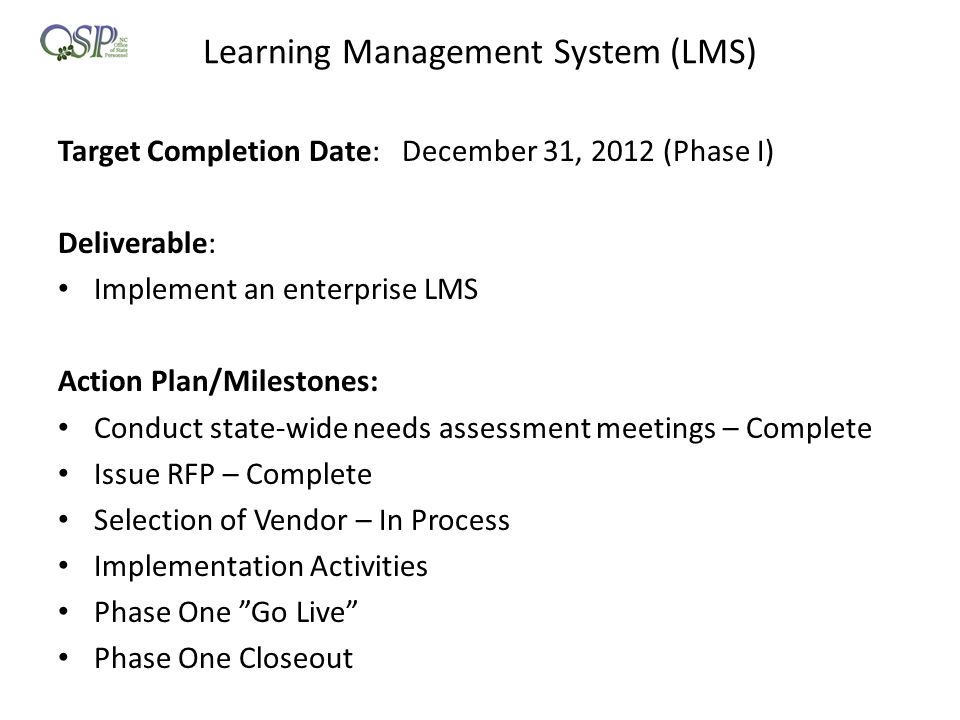 Learning Management System (LMS) Target Completion Date: December 31, 2012 (Phase I) Deliverable: Implement an enterprise LMS Action Plan/Milestones: Conduct state-wide needs assessment meetings – Complete Issue RFP – Complete Selection of Vendor – In Process Implementation Activities Phase One Go Live Phase One Closeout