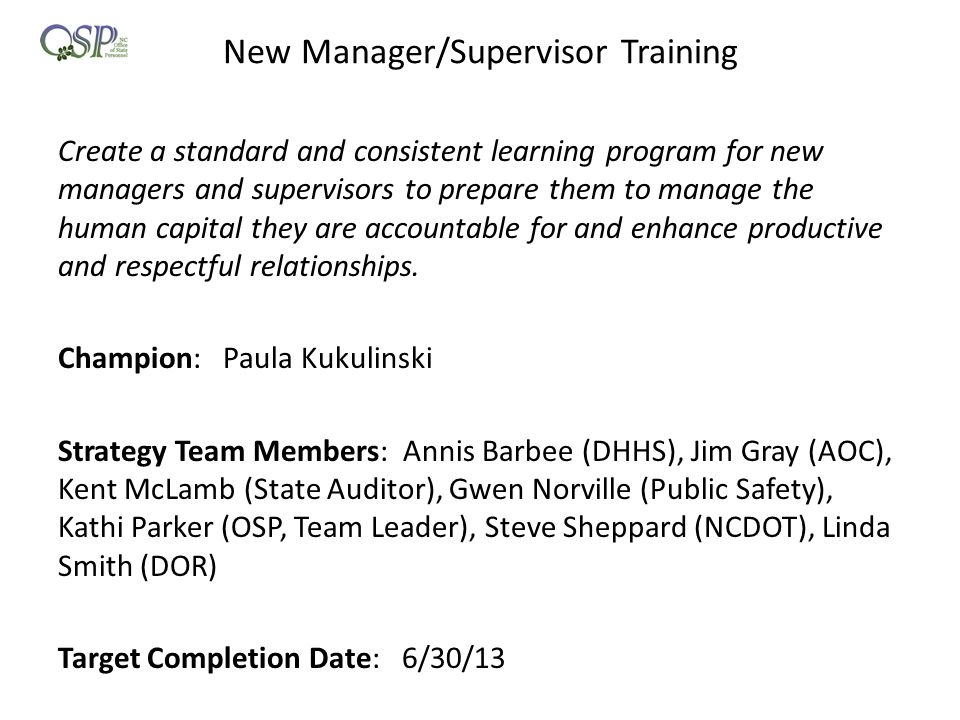 New Manager/Supervisor Training Create a standard and consistent learning program for new managers and supervisors to prepare them to manage the human capital they are accountable for and enhance productive and respectful relationships.
