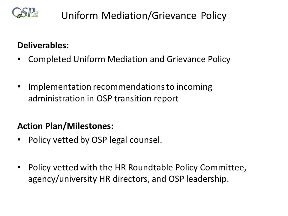 Uniform Mediation/Grievance Policy Deliverables: Completed Uniform Mediation and Grievance Policy Implementation recommendations to incoming administration in OSP transition report Action Plan/Milestones: Policy vetted by OSP legal counsel.