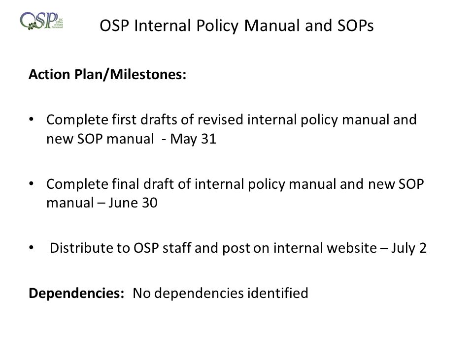 OSP Internal Policy Manual and SOPs Action Plan/Milestones: Complete first drafts of revised internal policy manual and new SOP manual - May 31 Comple