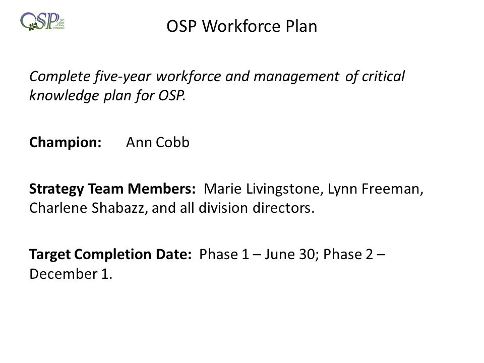 OSP Workforce Plan Complete five-year workforce and management of critical knowledge plan for OSP. Champion:Ann Cobb Strategy Team Members: Marie Livi