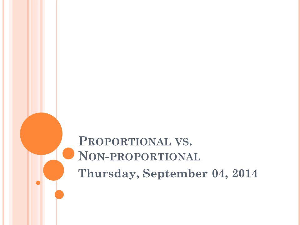 P ROPORTIONAL VS. N ON - PROPORTIONAL Thursday, September 04, 2014
