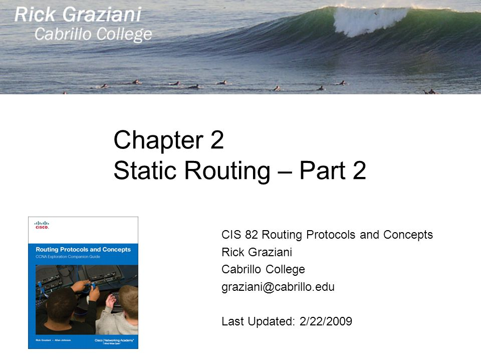 Chapter 2 Static Routing – Part 2 CIS 82 Routing Protocols and Concepts Rick Graziani Cabrillo College graziani@cabrillo.edu Last Updated: 2/22/2009