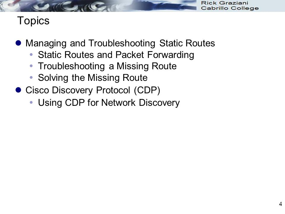 4 Topics Managing and Troubleshooting Static Routes  Static Routes and Packet Forwarding  Troubleshooting a Missing Route  Solving the Missing Route Cisco Discovery Protocol (CDP)  Using CDP for Network Discovery