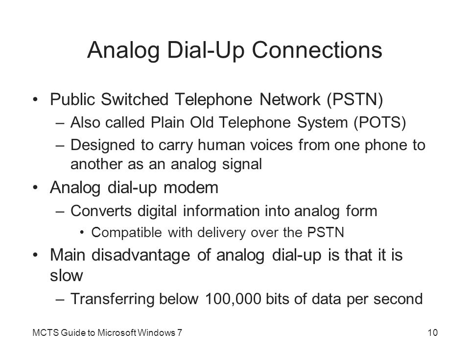 Analog Dial-Up Connections Public Switched Telephone Network (PSTN) –Also called Plain Old Telephone System (POTS) –Designed to carry human voices fro