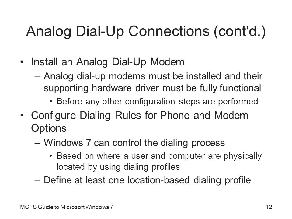 Analog Dial-Up Connections (cont'd.) Install an Analog Dial-Up Modem –Analog dial-up modems must be installed and their supporting hardware driver mus