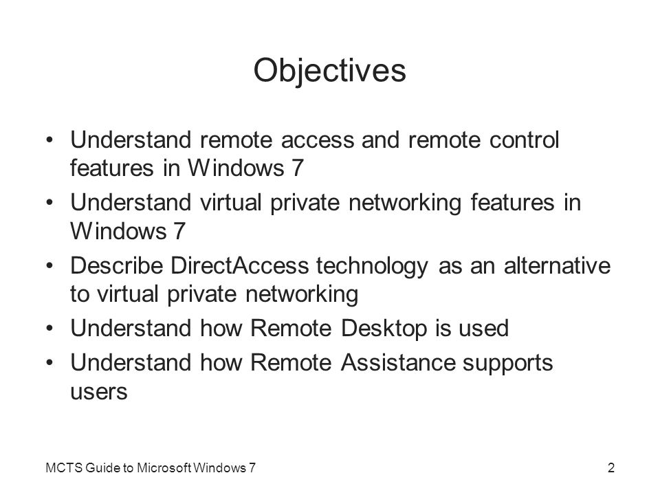 Objectives Understand remote access and remote control features in Windows 7 Understand virtual private networking features in Windows 7 Describe Dire