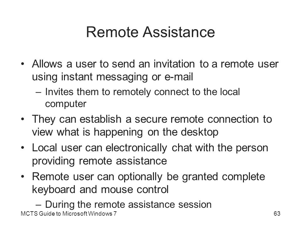 Remote Assistance Allows a user to send an invitation to a remote user using instant messaging or e-mail –Invites them to remotely connect to the loca