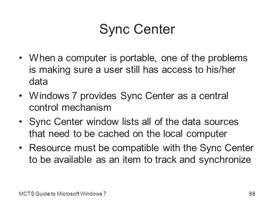 Sync Center When a computer is portable, one of the problems is making sure a user still has access to his/her data Windows 7 provides Sync Center as