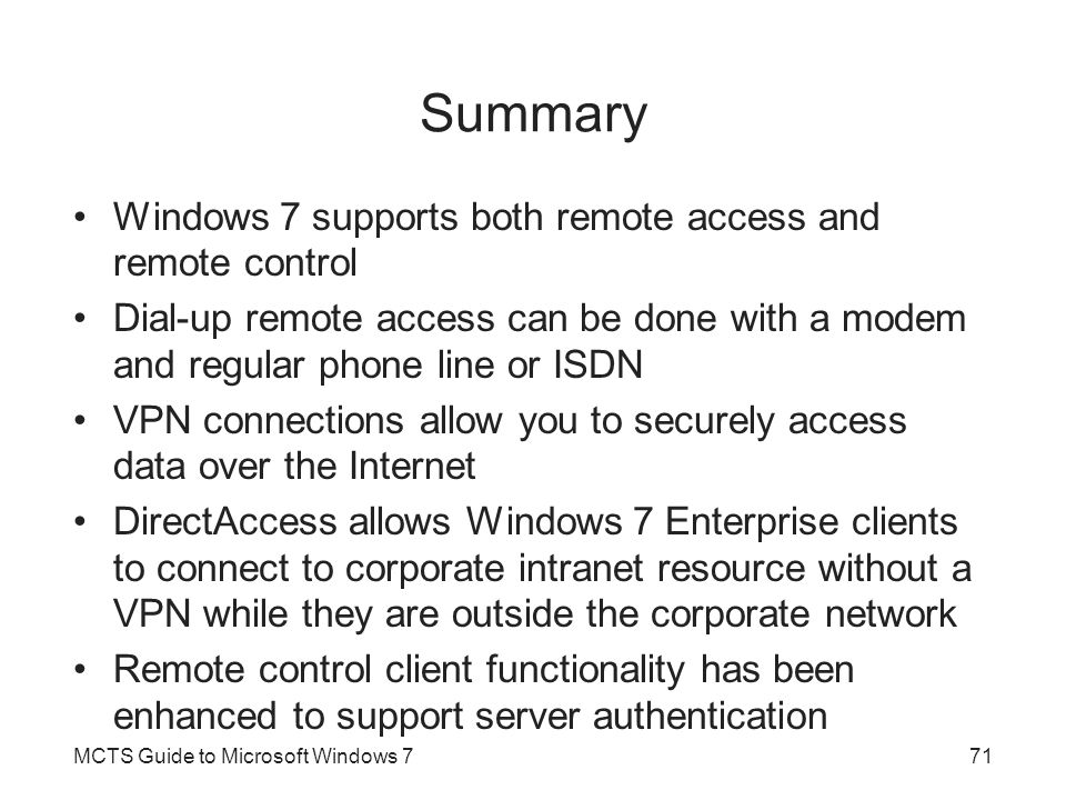 Summary Windows 7 supports both remote access and remote control Dial-up remote access can be done with a modem and regular phone line or ISDN VPN con