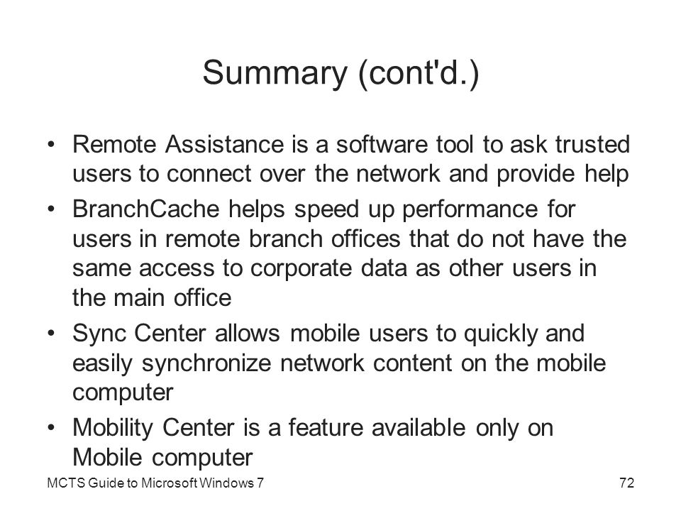 Summary (cont'd.) Remote Assistance is a software tool to ask trusted users to connect over the network and provide help BranchCache helps speed up pe
