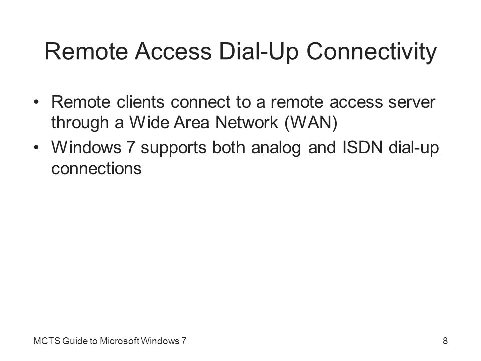 Remote Access Dial-Up Connectivity Remote clients connect to a remote access server through a Wide Area Network (WAN) Windows 7 supports both analog a