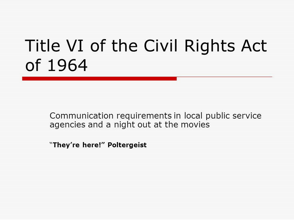 "Title VI of the Civil Rights Act of 1964 Communication requirements in local public service agencies and a night out at the movies ""They're here!"" Pol"