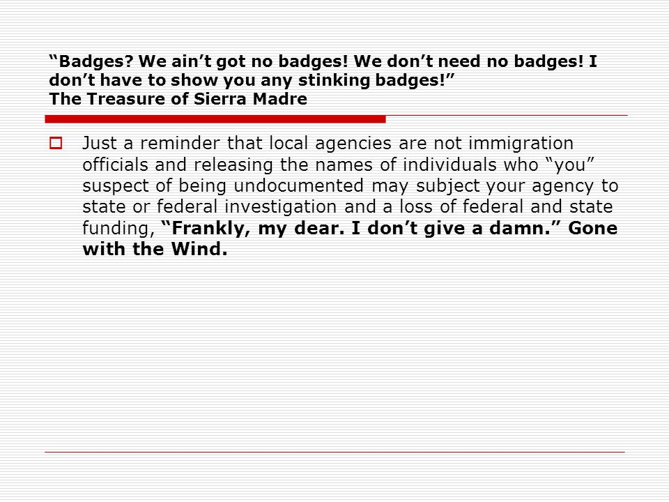 """Badges? We ain't got no badges! We don't need no badges! I don't have to show you any stinking badges!"" The Treasure of Sierra Madre  Just a reminde"