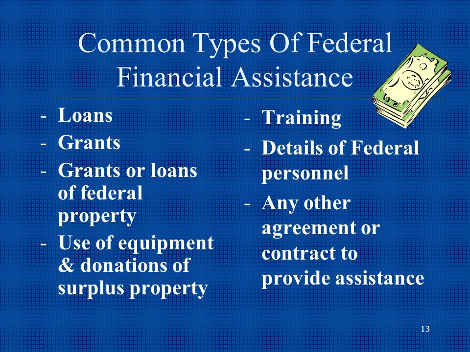 13 Common Types Of Federal Financial Assistance -Loans -Grants -Grants or loans of federal property -Use of equipment & donations of surplus property -Training -Details of Federal personnel -Any other agreement or contract to provide assistance