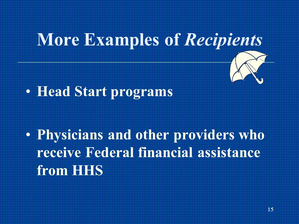 15 More Examples of Recipients Head Start programs Physicians and other providers who receive Federal financial assistance from HHS
