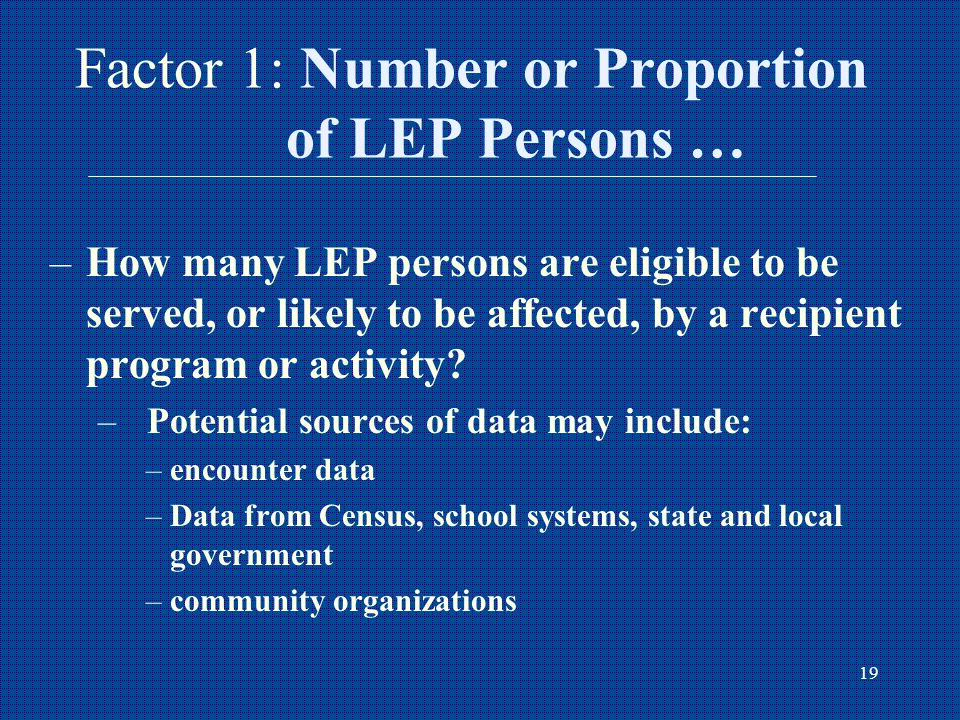 19 Factor 1: Number or Proportion of LEP Persons … –How many LEP persons are eligible to be served, or likely to be affected, by a recipient program or activity.