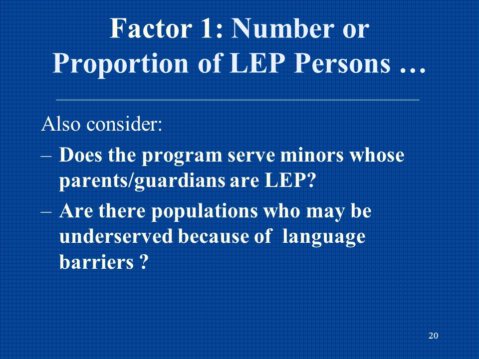 20 Factor 1: Number or Proportion of LEP Persons … Also consider: –Does the program serve minors whose parents/guardians are LEP.