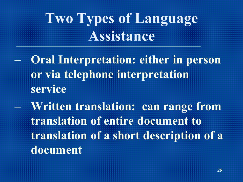 29 Two Types of Language Assistance –Oral Interpretation: either in person or via telephone interpretation service –Written translation: can range from translation of entire document to translation of a short description of a document