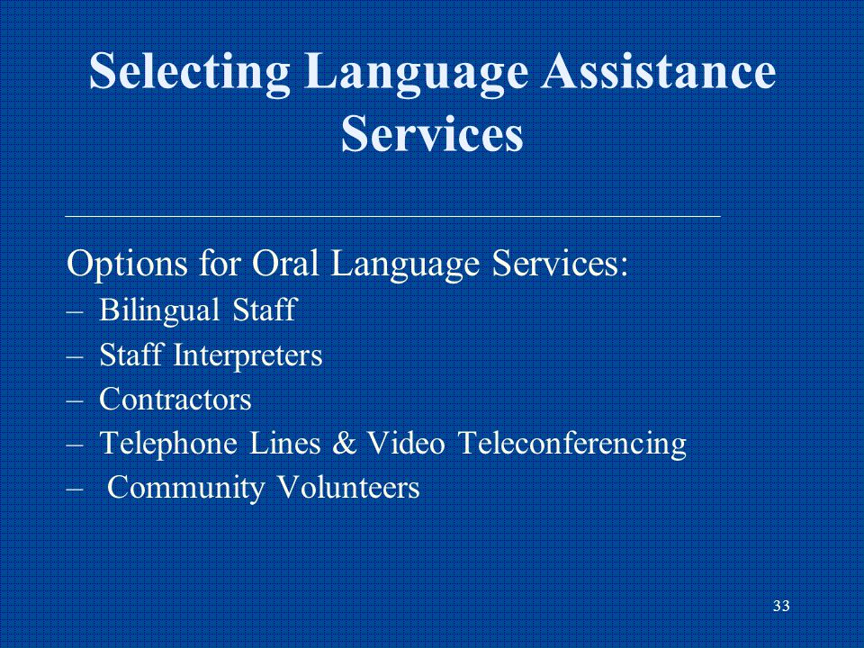 33 Selecting Language Assistance Services Options for Oral Language Services: –Bilingual Staff –Staff Interpreters –Contractors –Telephone Lines & Video Teleconferencing – Community Volunteers