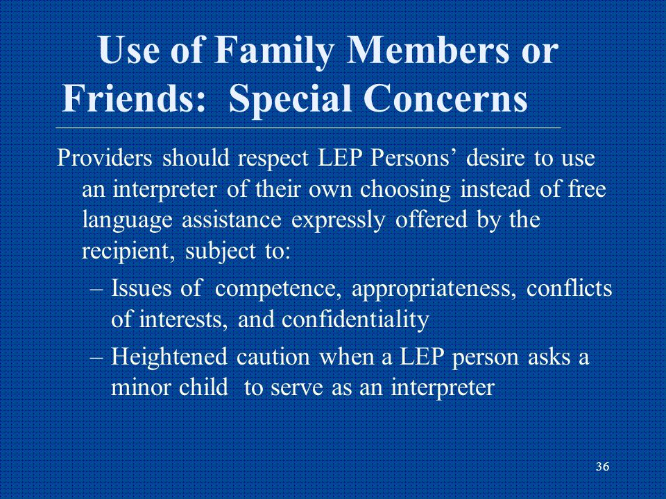 36 Use of Family Members or Friends: Special Concerns Providers should respect LEP Persons' desire to use an interpreter of their own choosing instead of free language assistance expressly offered by the recipient, subject to: –Issues of competence, appropriateness, conflicts of interests, and confidentiality –Heightened caution when a LEP person asks a minor child to serve as an interpreter