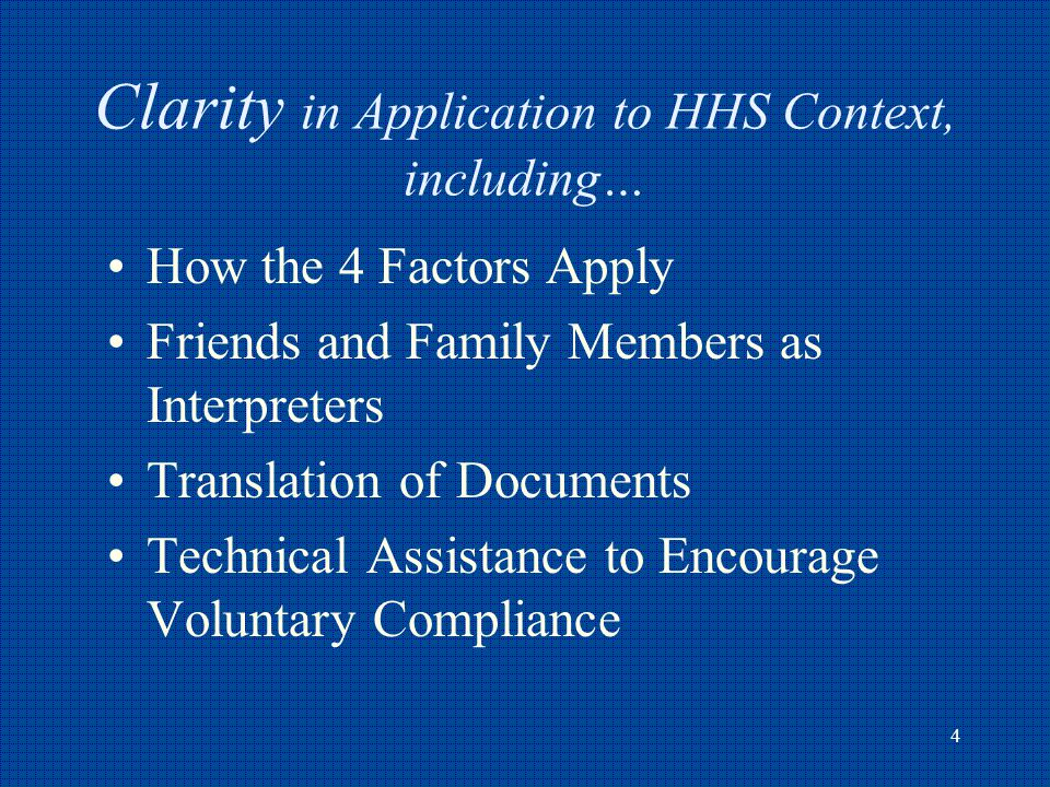 4 Clarity in Application to HHS Context, including… How the 4 Factors Apply Friends and Family Members as Interpreters Translation of Documents Technical Assistance to Encourage Voluntary Compliance