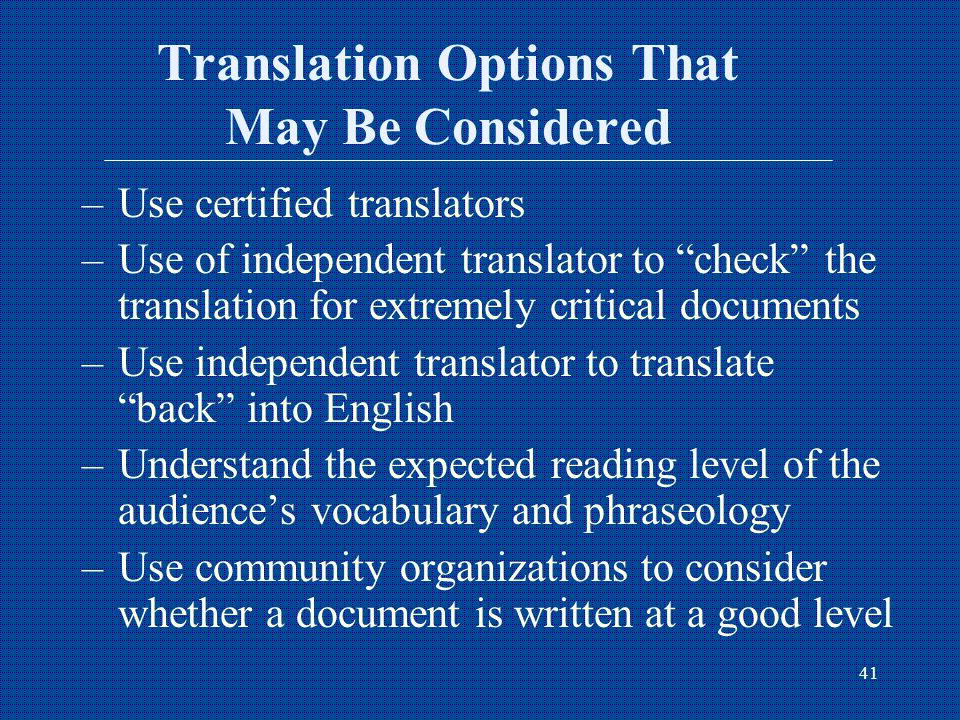 41 Translation Options That May Be Considered –Use certified translators –Use of independent translator to check the translation for extremely critical documents –Use independent translator to translate back into English –Understand the expected reading level of the audience's vocabulary and phraseology –Use community organizations to consider whether a document is written at a good level