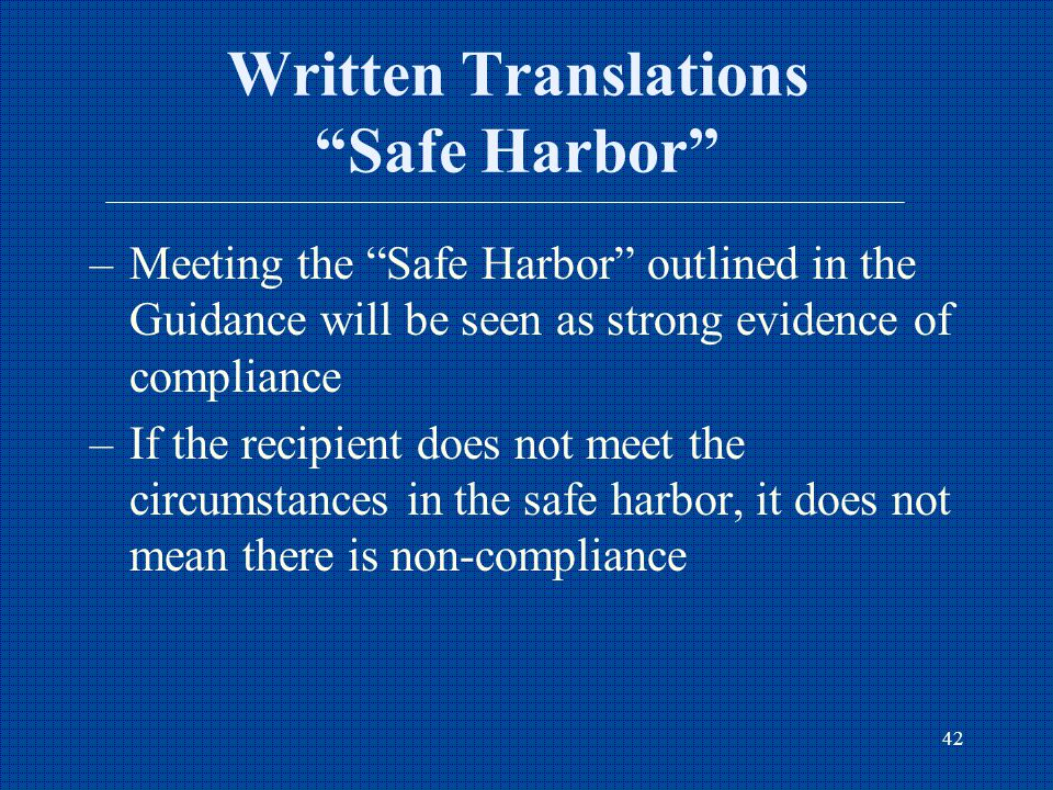 42 Written Translations Safe Harbor –Meeting the Safe Harbor outlined in the Guidance will be seen as strong evidence of compliance –If the recipient does not meet the circumstances in the safe harbor, it does not mean there is non-compliance