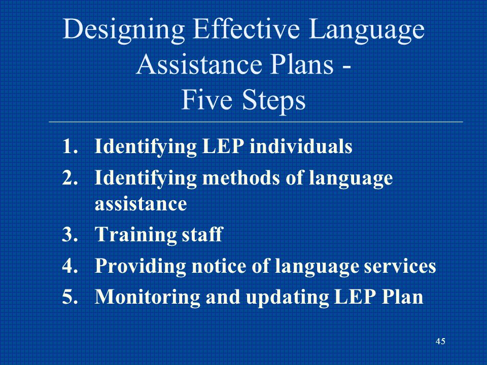 45 Designing Effective Language Assistance Plans - Five Steps 1.Identifying LEP individuals 2.Identifying methods of language assistance 3.Training staff 4.Providing notice of language services 5.Monitoring and updating LEP Plan
