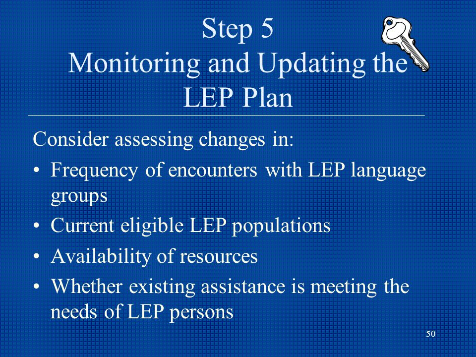 50 Step 5 Monitoring and Updating the LEP Plan Consider assessing changes in: Frequency of encounters with LEP language groups Current eligible LEP populations Availability of resources Whether existing assistance is meeting the needs of LEP persons