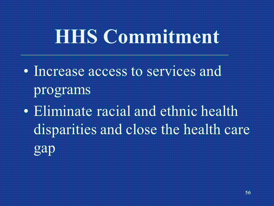 56 HHS Commitment Increase access to services and programs Eliminate racial and ethnic health disparities and close the health care gap