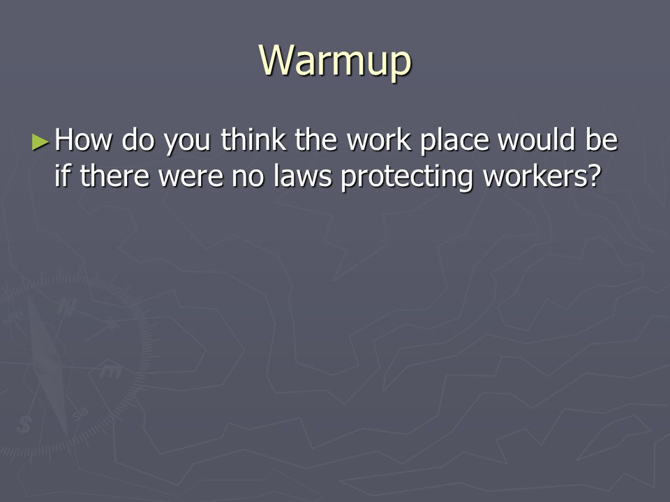 Warmup ► How do you think the work place would be if there were no laws protecting workers