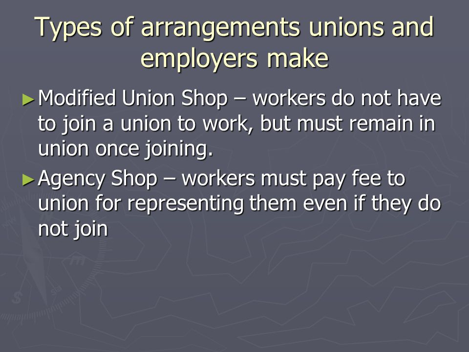 Types of arrangements unions and employers make ► Modified Union Shop – workers do not have to join a union to work, but must remain in union once joining.