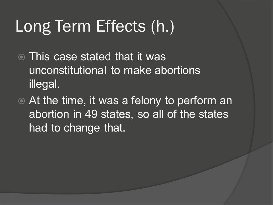 Long Term Effects (h.)  This case stated that it was unconstitutional to make abortions illegal.  At the time, it was a felony to perform an abortio