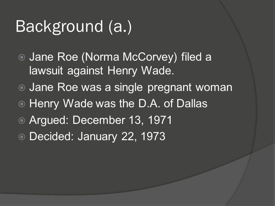 Background (a.)  Jane Roe (Norma McCorvey) filed a lawsuit against Henry Wade.