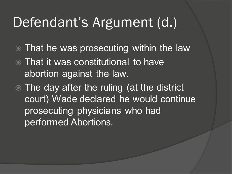 Defendant's Argument (d.)  That he was prosecuting within the law  That it was constitutional to have abortion against the law.  The day after the